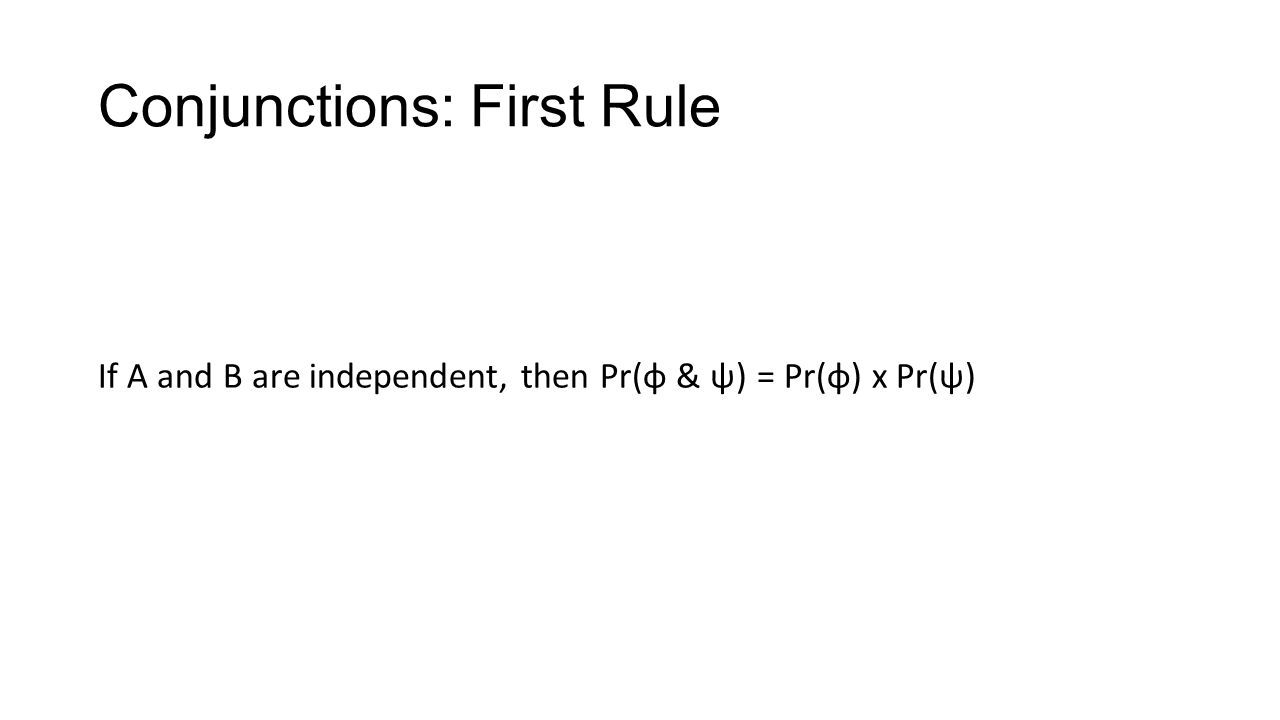 Conjunctions: First Rule If A and B are independent, then Pr(φ & ψ) = Pr(φ) x Pr(ψ)