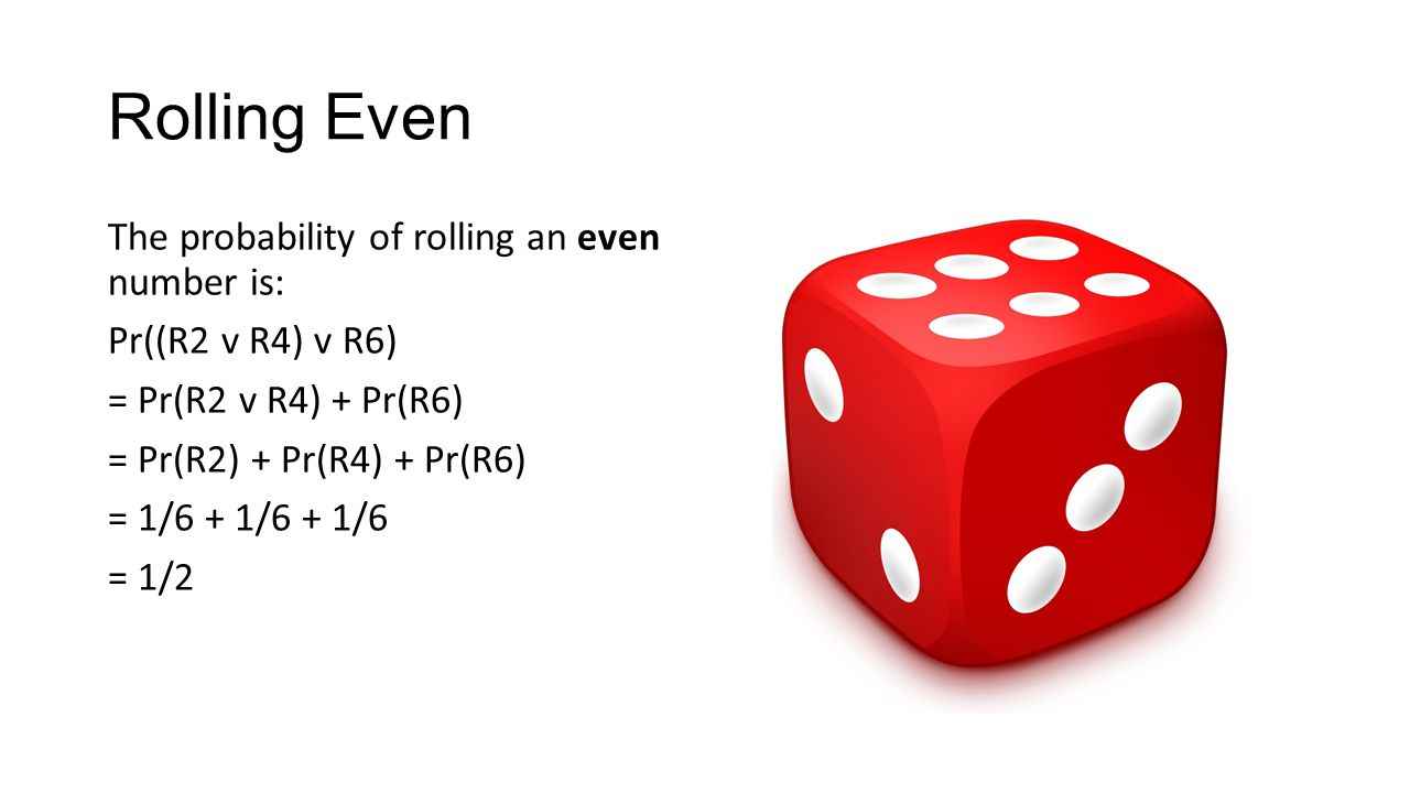 Rolling Even The probability of rolling an even number is: Pr((R2 v R4) v R6) = Pr(R2 v R4) + Pr(R6) = Pr(R2) + Pr(R4) + Pr(R6) = 1/6 + 1/6 + 1/6 = 1/2