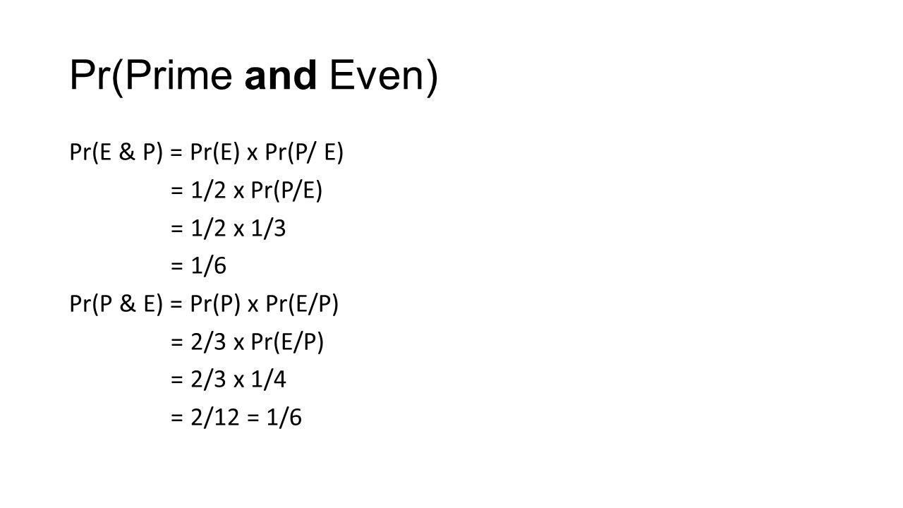 Pr(Prime and Even) Pr(E & P) = Pr(E) x Pr(P/ E) = 1/2 x Pr(P/E) = 1/2 x 1/3 = 1/6 Pr(P & E) = Pr(P) x Pr(E/P) = 2/3 x Pr(E/P) = 2/3 x 1/4 = 2/12 = 1/6