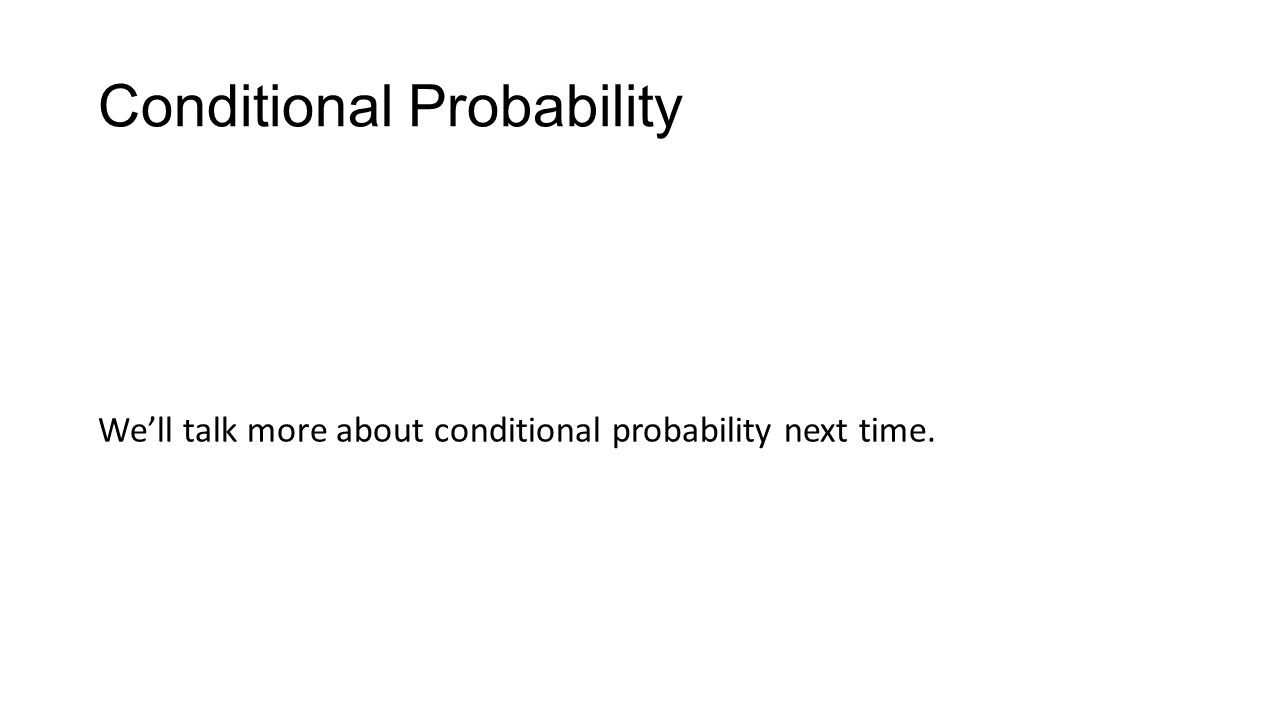 Conditional Probability We'll talk more about conditional probability next time.