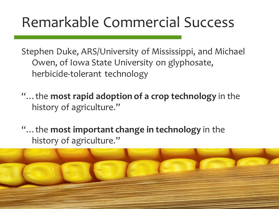 Remarkable Commercial Success Stephen Duke, ARS/University of Mississippi, and Michael Owen, of Iowa State University on glyphosate, herbicide-tolerant technology …the most rapid adoption of a crop technology in the history of agriculture. …the most important change in technology in the history of agriculture.