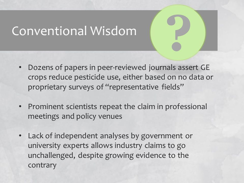 Conventional Wisdom Dozens of papers in peer-reviewed journals assert GE crops reduce pesticide use, either based on no data or proprietary surveys of representative fields Prominent scientists repeat the claim in professional meetings and policy venues Lack of independent analyses by government or university experts allows industry claims to go unchallenged, despite growing evidence to the contrary