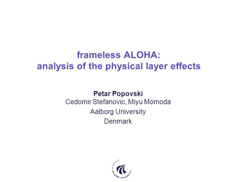 frameless ALOHA: analysis of the physical layer effects Petar Popovski Cedomir Stefanovic, Miyu Momoda Aalborg University Denmark