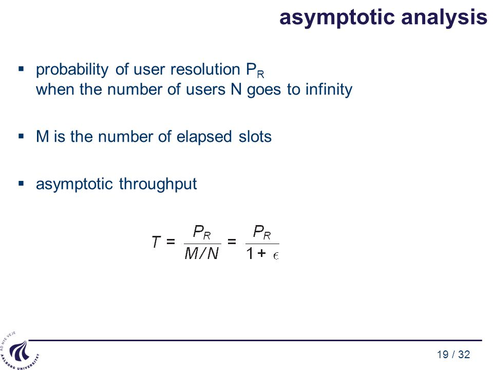 19 / 32 asymptotic analysis  probability of user resolution P R when the number of users N goes to infinity  M is the number of elapsed slots  asym