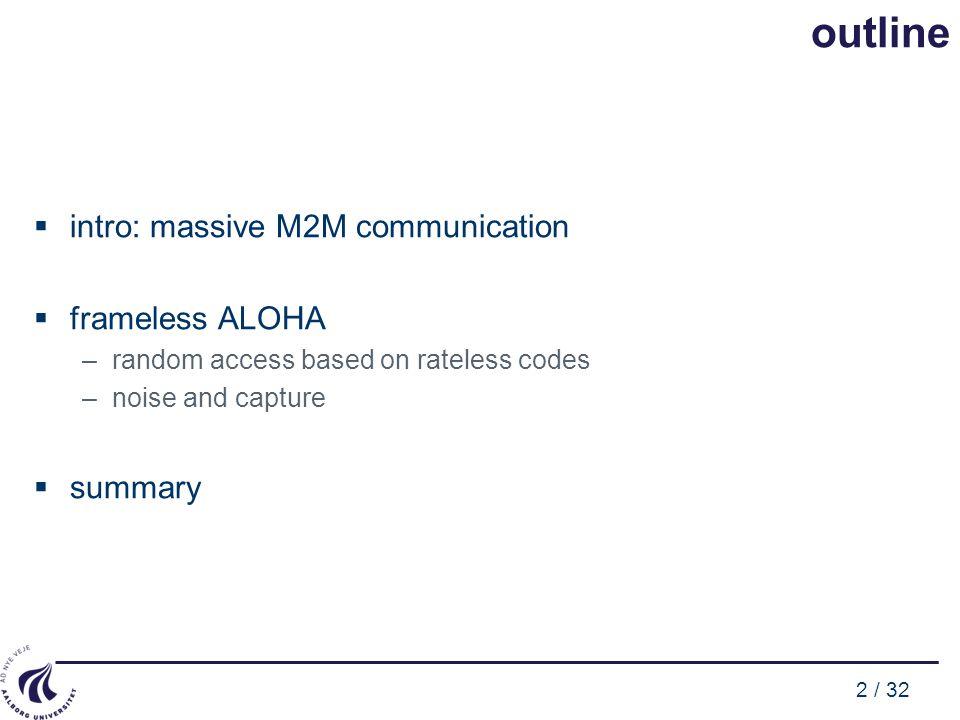 2 / 32 outline  intro: massive M2M communication  frameless ALOHA –random access based on rateless codes –noise and capture  summary