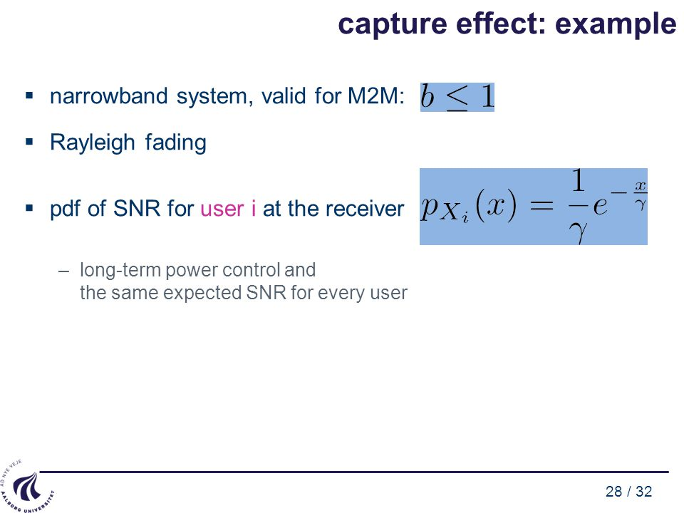 28 / 32 capture effect: example  narrowband system, valid for M2M:  Rayleigh fading  pdf of SNR for user i at the receiver –long-term power control