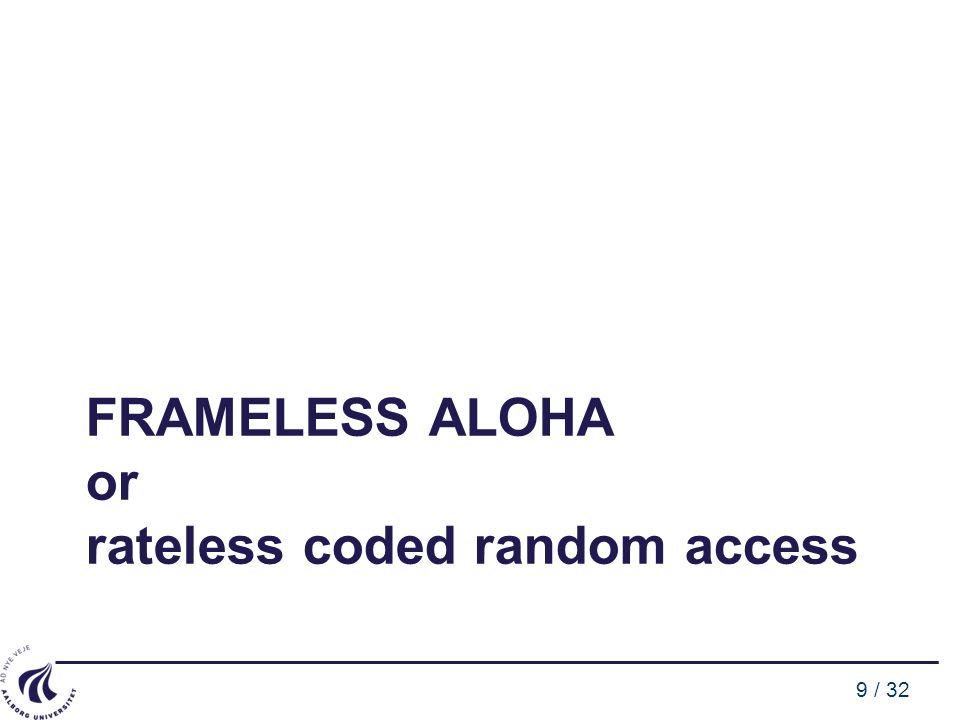 9 / 32 FRAMELESS ALOHA or rateless coded random access