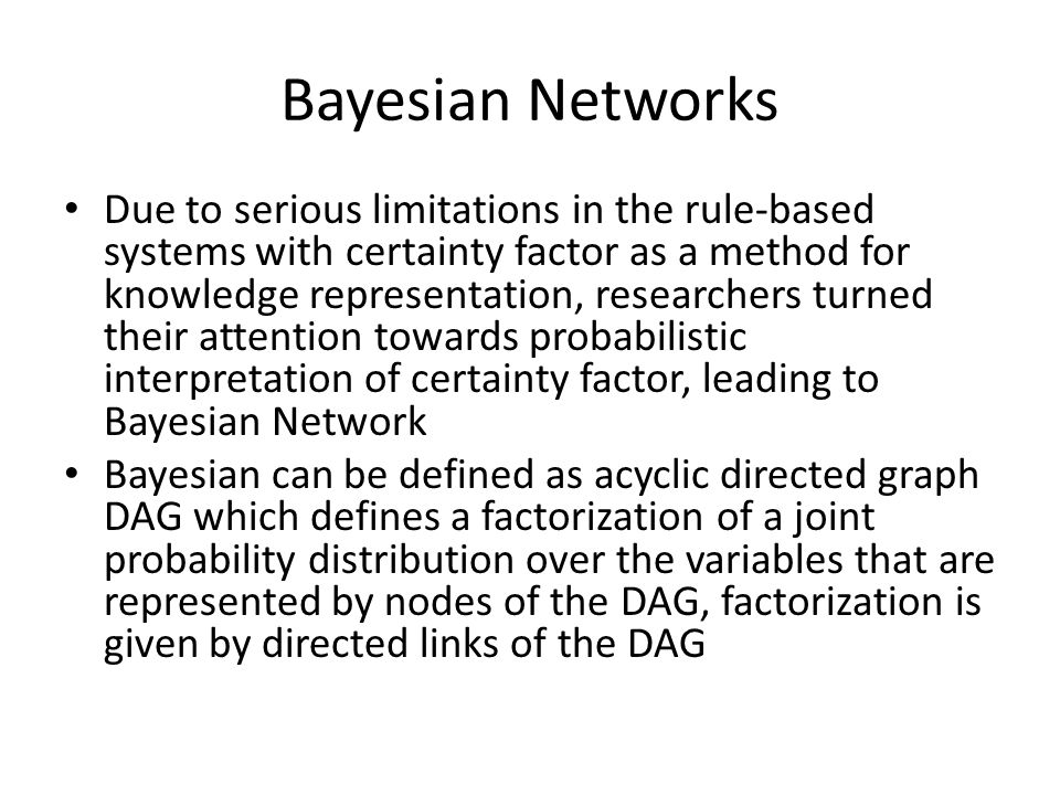 Bayesian Networks Due to serious limitations in the rule-based systems with certainty factor as a method for knowledge representation, researchers turned their attention towards probabilistic interpretation of certainty factor, leading to Bayesian Network Bayesian can be defined as acyclic directed graph DAG which defines a factorization of a joint probability distribution over the variables that are represented by nodes of the DAG, factorization is given by directed links of the DAG