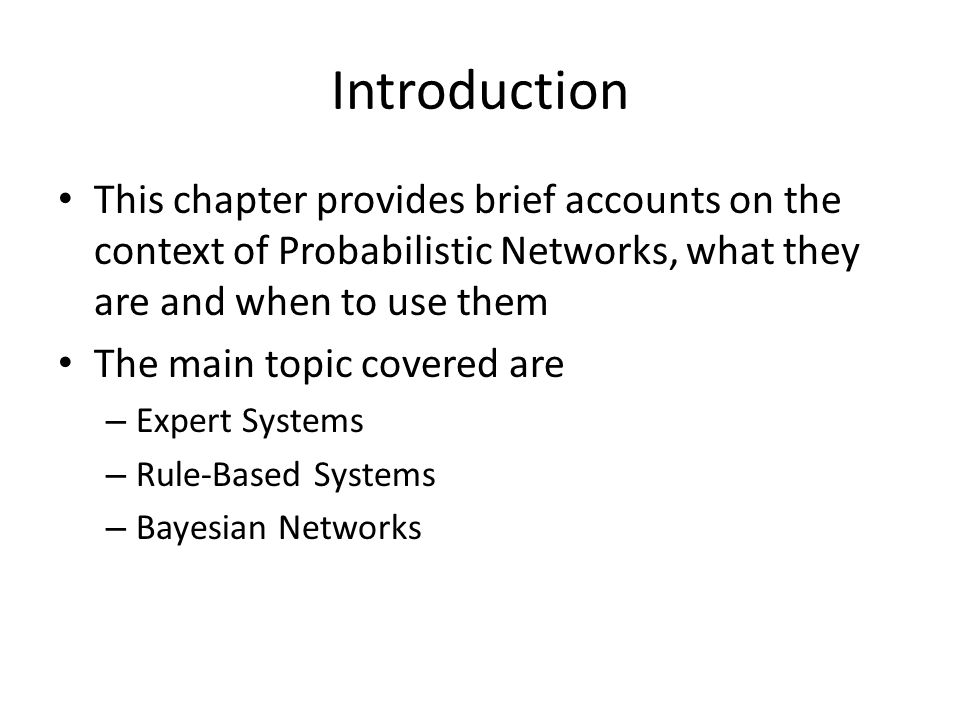 Introduction This chapter provides brief accounts on the context of Probabilistic Networks, what they are and when to use them The main topic covered are – Expert Systems – Rule-Based Systems – Bayesian Networks