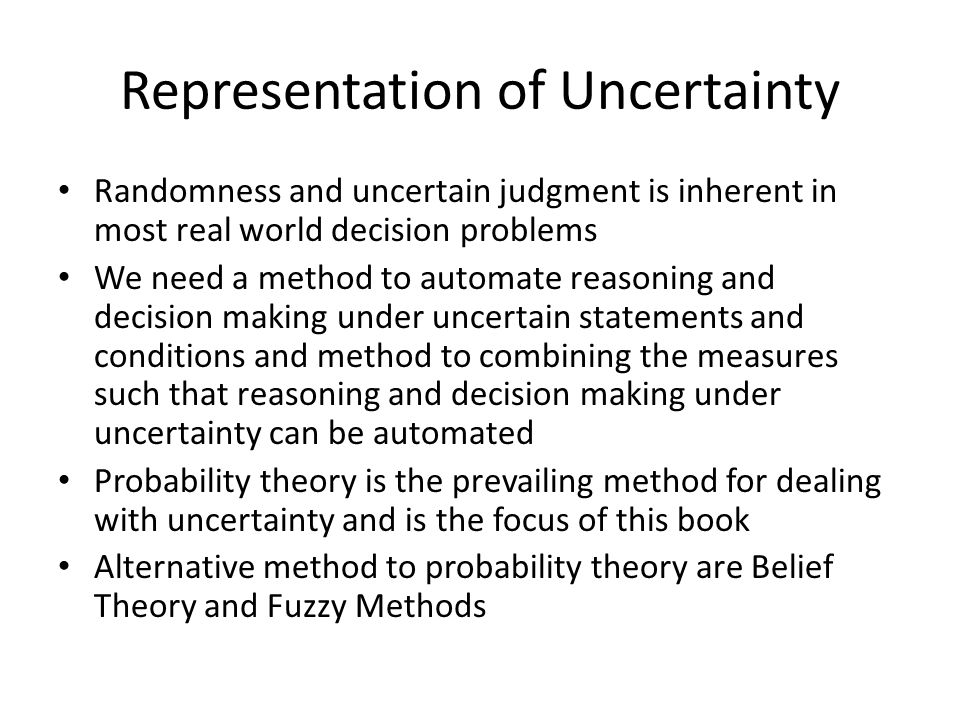 Representation of Uncertainty Randomness and uncertain judgment is inherent in most real world decision problems We need a method to automate reasoning and decision making under uncertain statements and conditions and method to combining the measures such that reasoning and decision making under uncertainty can be automated Probability theory is the prevailing method for dealing with uncertainty and is the focus of this book Alternative method to probability theory are Belief Theory and Fuzzy Methods