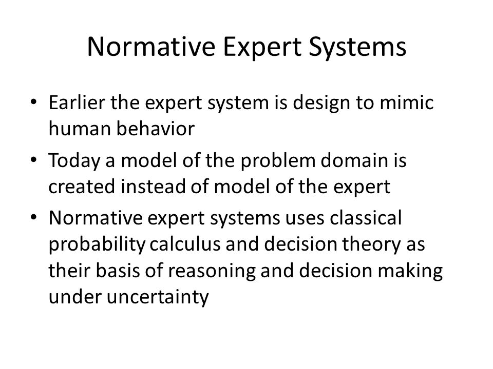 Normative Expert Systems Earlier the expert system is design to mimic human behavior Today a model of the problem domain is created instead of model of the expert Normative expert systems uses classical probability calculus and decision theory as their basis of reasoning and decision making under uncertainty