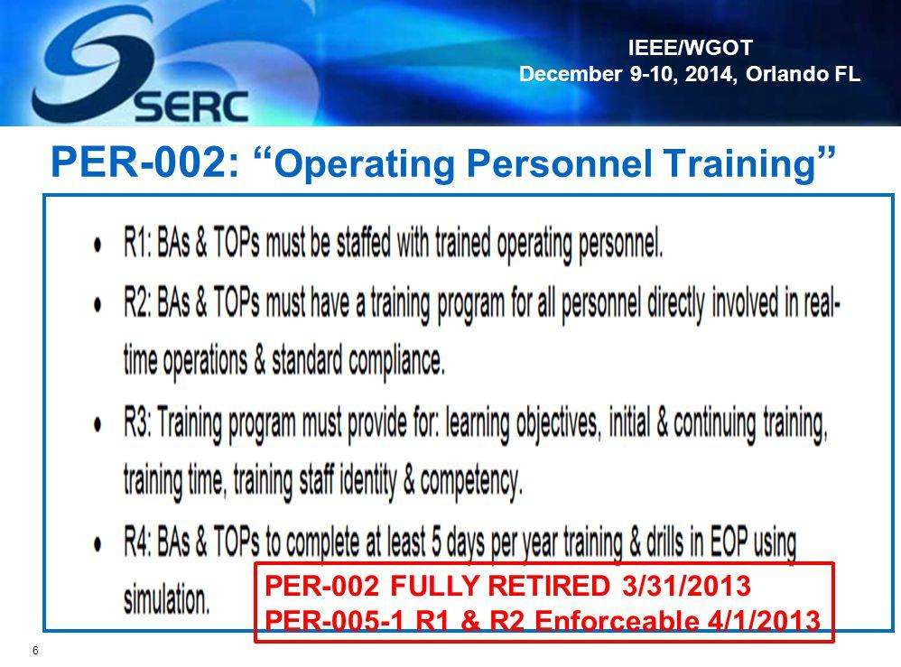 IEEE/WGOT December 9-10, 2014, Orlando FL PER-002: Operating Personnel Training 6 PER-002 FULLY RETIRED 3/31/2013 PER-005-1 R1 & R2 Enforceable 4/1/2013