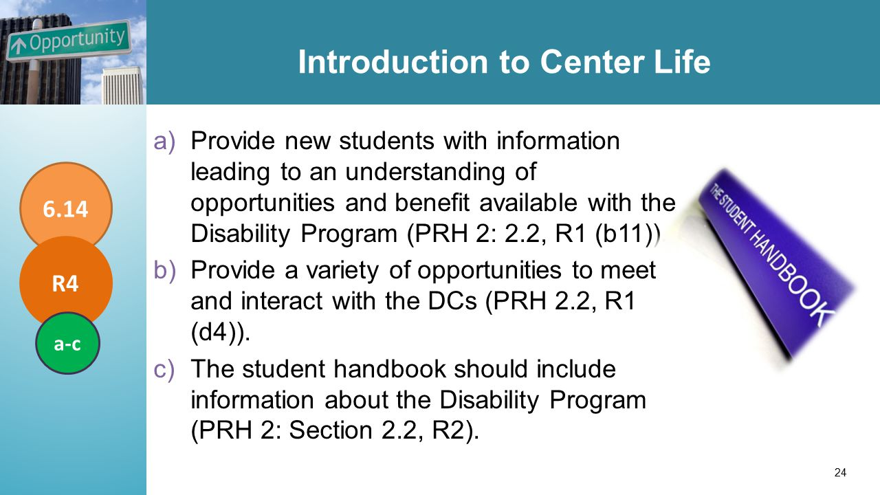 Introduction to Center Life a)Provide new students with information leading to an understanding of opportunities and benefit available with the Disability Program (PRH 2: 2.2, R1 (b11))..