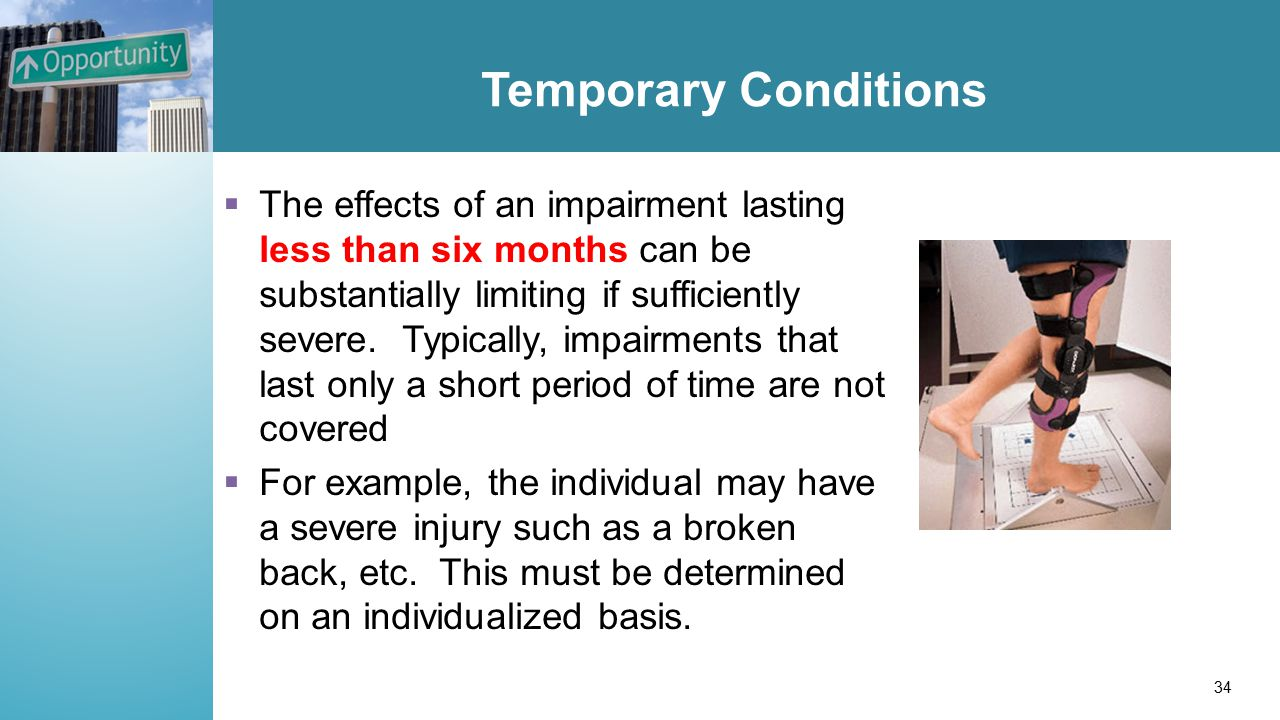 Temporary Conditions  The effects of an impairment lasting less than six months can be substantially limiting if sufficiently severe. Typically, impa