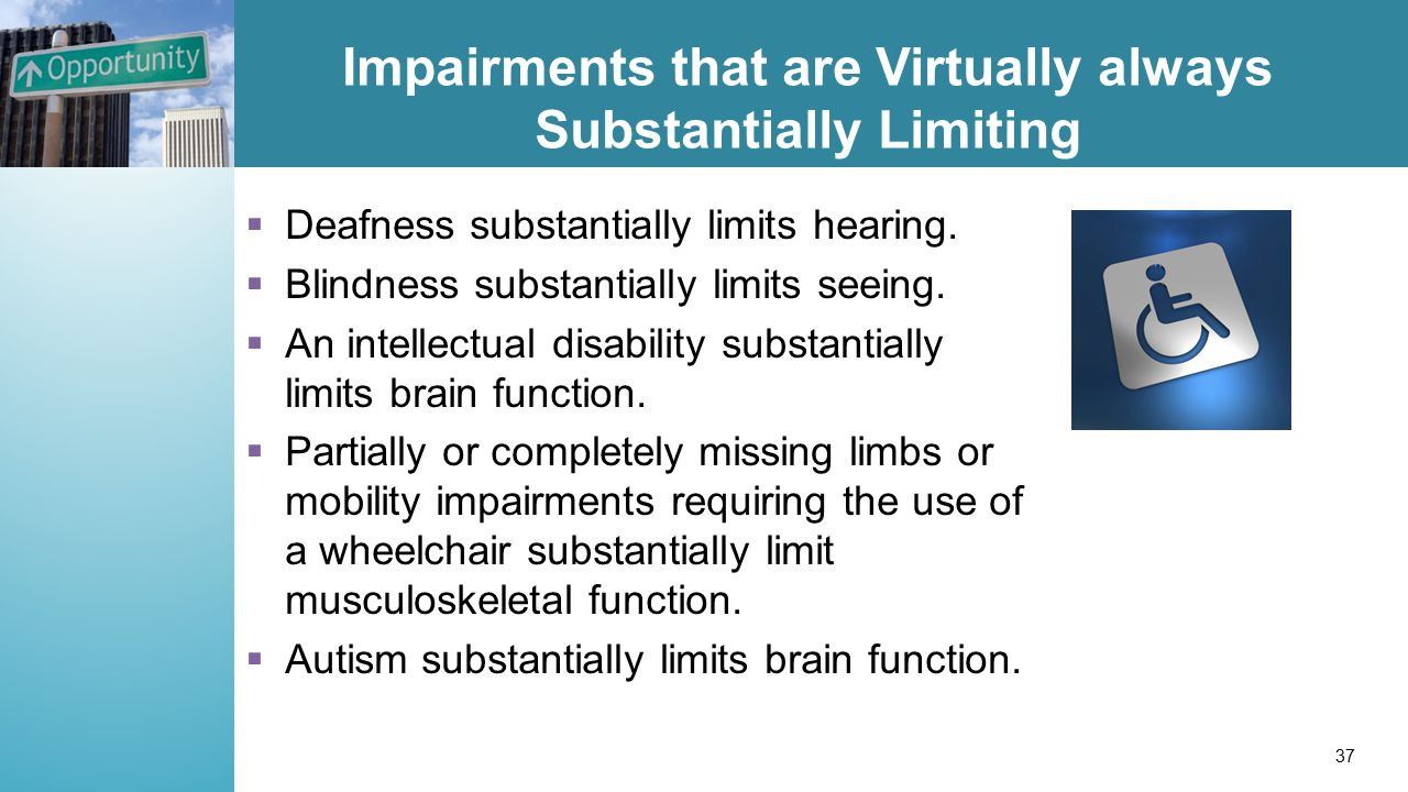 Impairments that are Virtually always Substantially Limiting  Deafness substantially limits hearing.