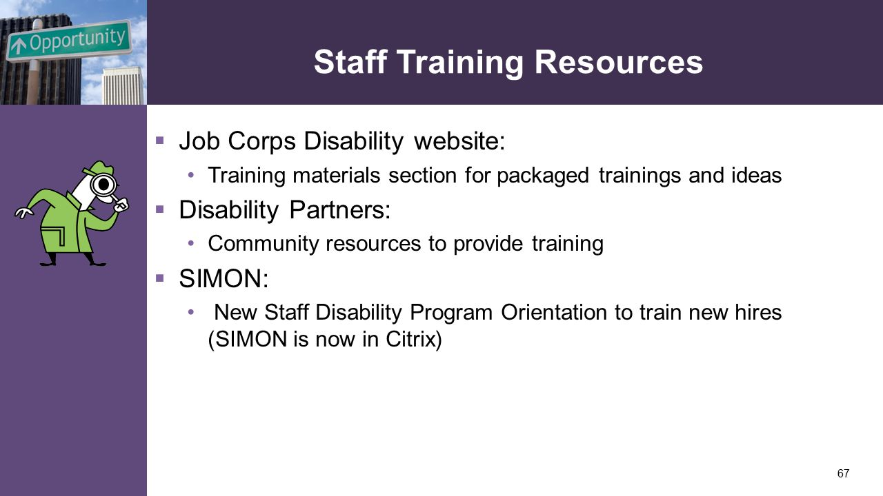 Staff Training Resources  Job Corps Disability website: Training materials section for packaged trainings and ideas  Disability Partners: Community resources to provide training  SIMON: New Staff Disability Program Orientation to train new hires (SIMON is now in Citrix) 67