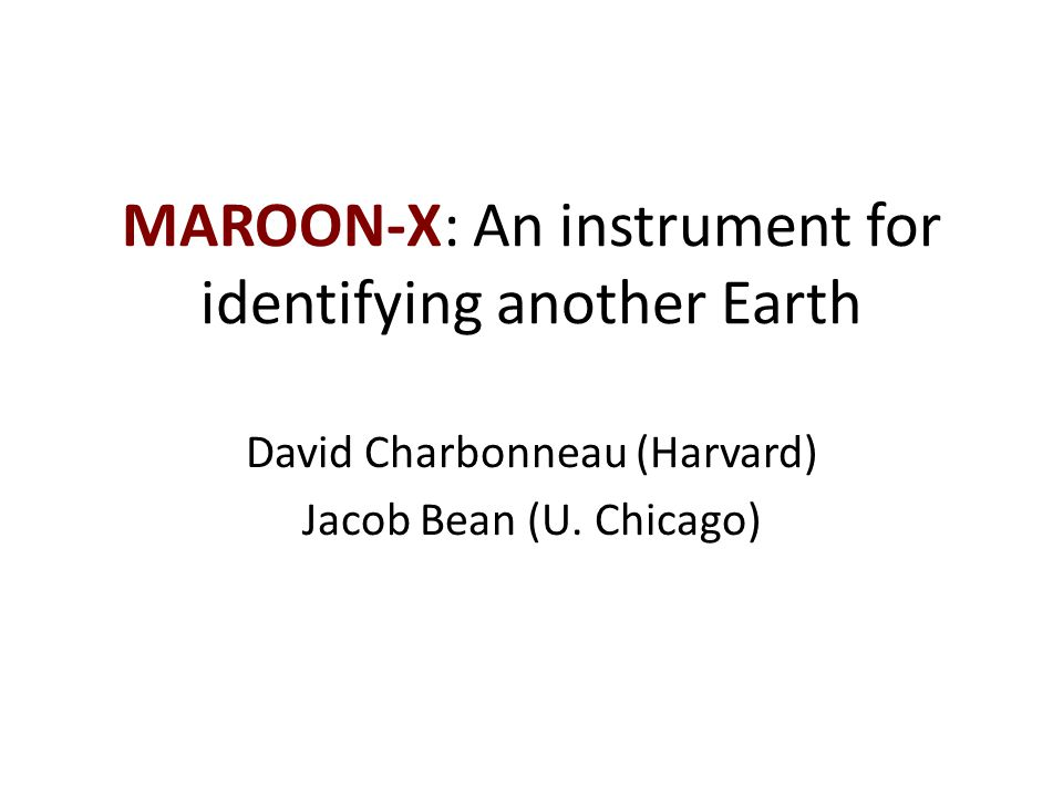 MAROON-X: An instrument for identifying another Earth David Charbonneau (Harvard) Jacob Bean (U.