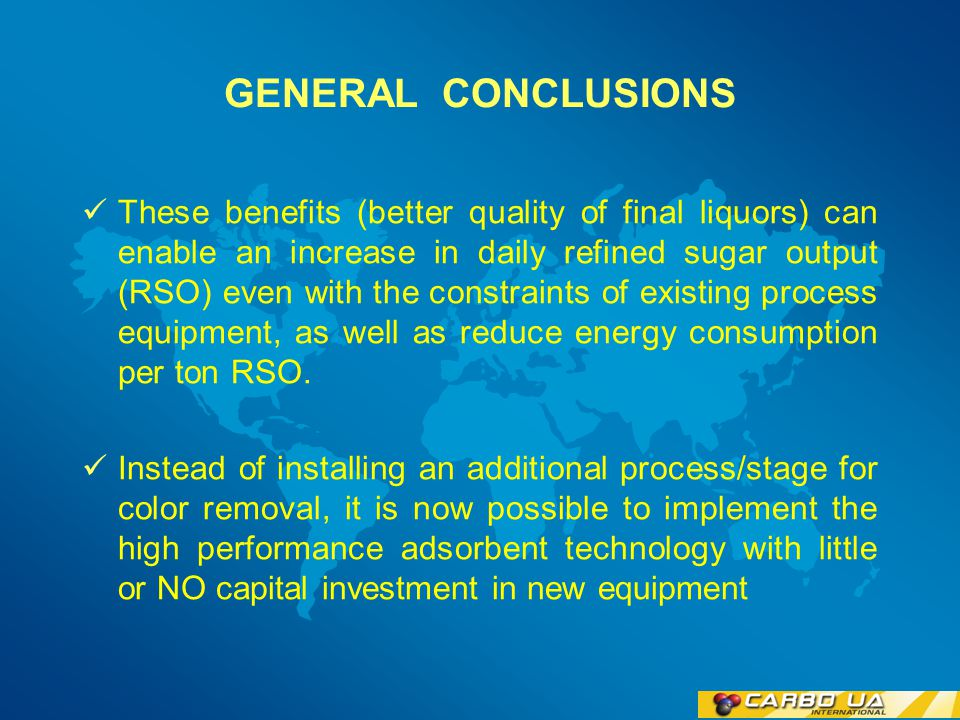 GENERAL CONCLUSIONS The use of high performance process aids have shown to significantly enhance Carbonatation and Phosphatation Refinery process in terms of improved colour / impurity removal, reduce operation cost and reduce energy consumption In Carbonatation type Refineries is also possible to increase production rate by flow rate and brix increases.