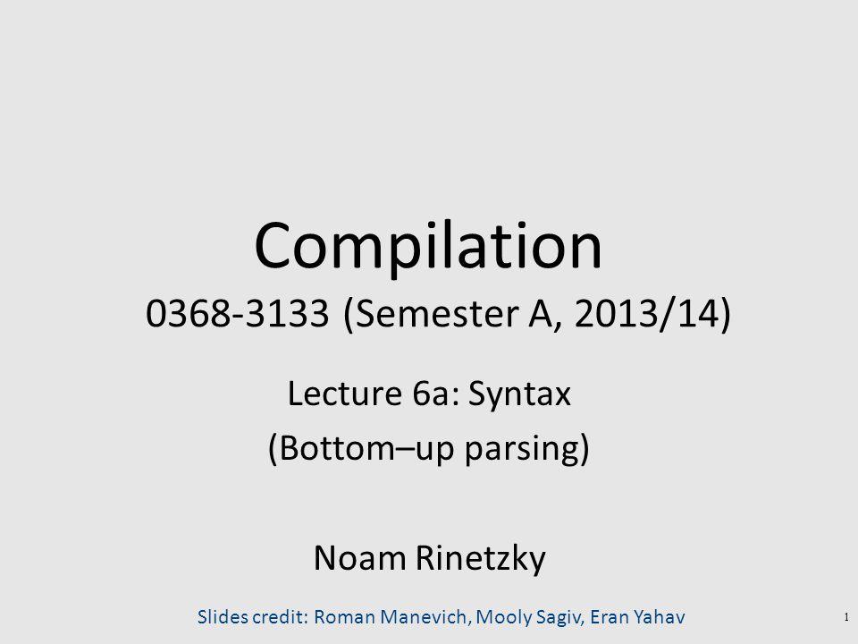 Compilation 0368-3133 (Semester A, 2013/14) Lecture 6a: Syntax (Bottom–up parsing) Noam Rinetzky 1 Slides credit: Roman Manevich, Mooly Sagiv, Eran Yahav