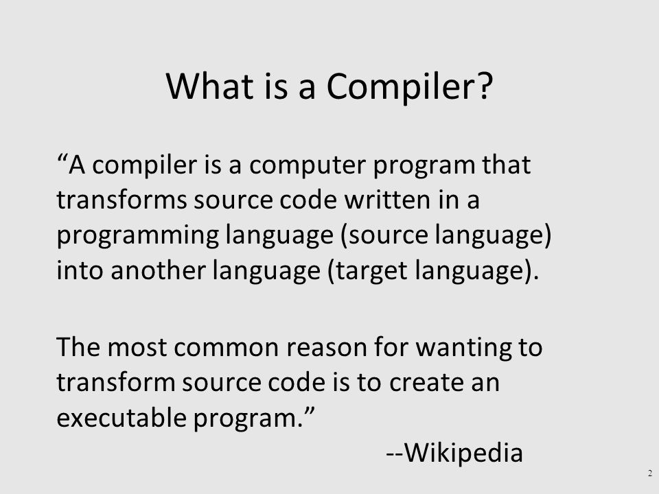 "What is a Compiler? ""A compiler is a computer program that transforms source code written in a programming language (source language) into another lan"