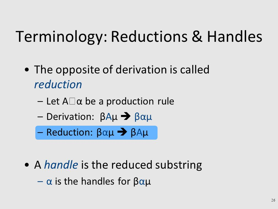 Terminology: Reductions & Handles The opposite of derivation is called reduction –Let A  α be a production rule –Derivation: βAµ  βαµ –Reduction: βαµ  βAµ A handle is the reduced substring –α is the handles for βαµ 26
