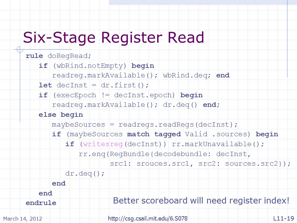 Six-Stage Register Read rule doRegRead; if (wbRind.notEmpty) begin readreg.markAvailable(); wbRind.deq; end let decInst = dr.first(); if (execEpoch !=