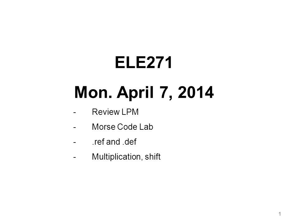 1 ELE271 Mon. April 7, 2014 -Review LPM -Morse Code Lab -.ref and.def -Multiplication, shift