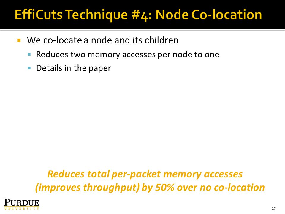  We co-locate a node and its children  Reduces two memory accesses per node to one  Details in the paper 17 Reduces total per-packet memory accesses (improves throughput) by 50% over no co-location