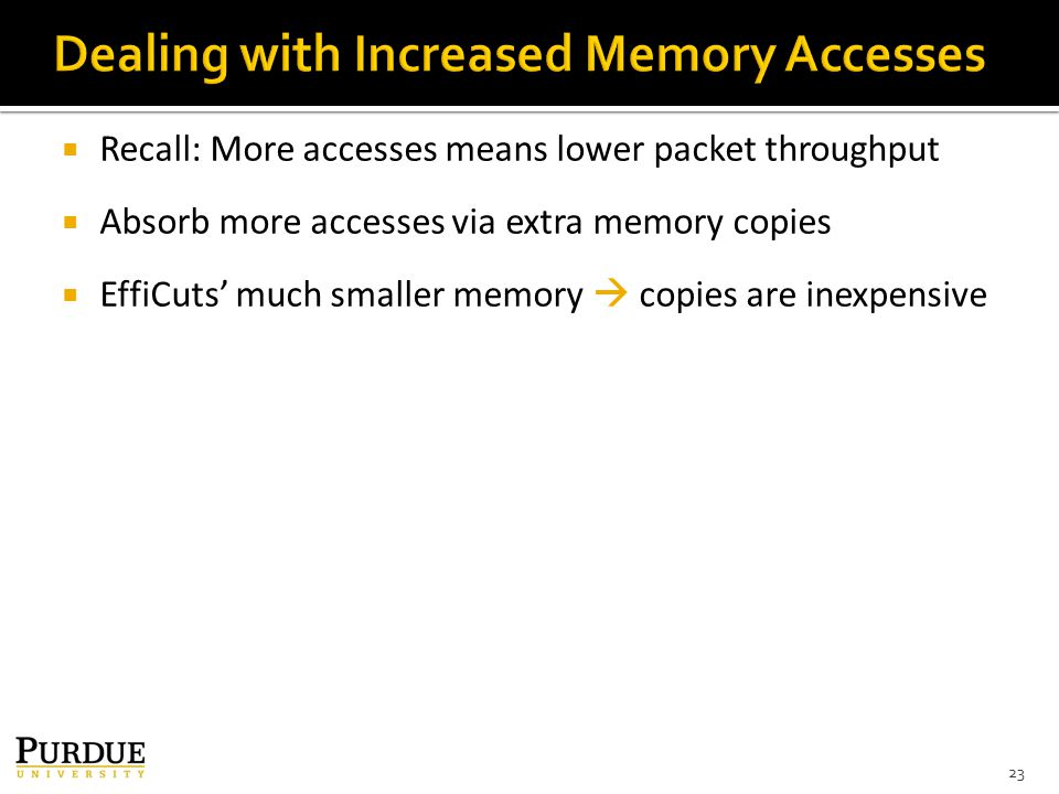  Recall: More accesses means lower packet throughput  Absorb more accesses via extra memory copies  EffiCuts' much smaller memory  copies are inexpensive 23