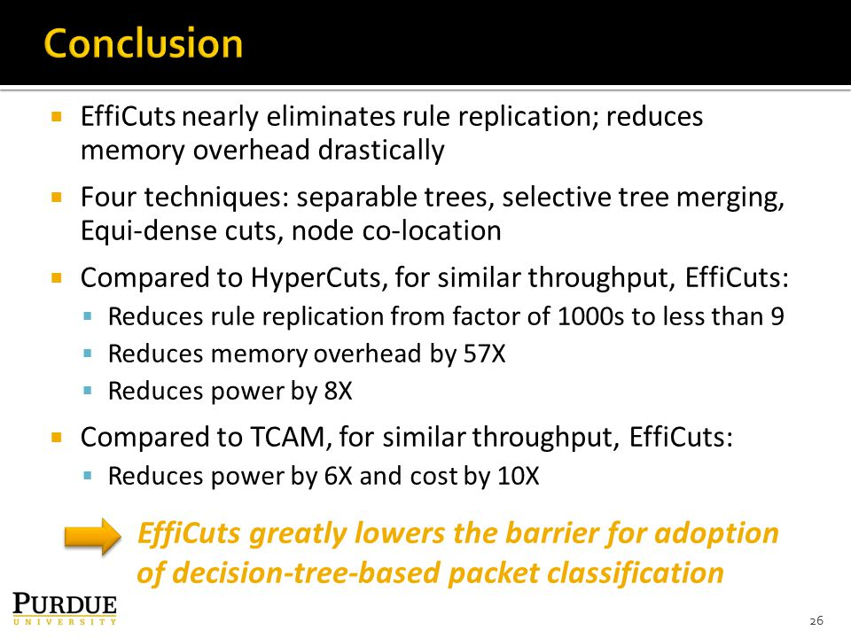  EffiCuts nearly eliminates rule replication; reduces memory overhead drastically  Four techniques: separable trees, selective tree merging, Equi-dense cuts, node co-location  Compared to HyperCuts, for similar throughput, EffiCuts:  Reduces rule replication from factor of 1000s to less than 9  Reduces memory overhead by 57X  Reduces power by 8X  Compared to TCAM, for similar throughput, EffiCuts:  Reduces power by 6X and cost by 10X 26 EffiCuts greatly lowers the barrier for adoption of decision-tree-based packet classification
