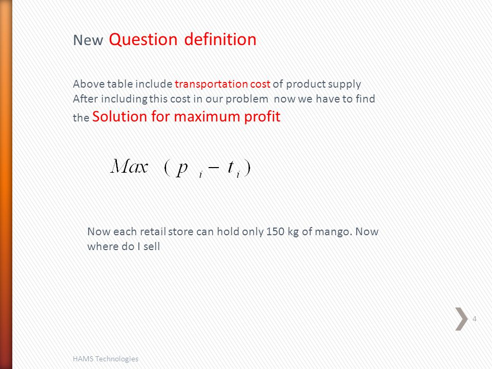 4 HAMS Technologies Above table include transportation cost of product supply After including this cost in our problem now we have to find the Solution for maximum profit New Question definition Now each retail store can hold only 150 kg of mango.