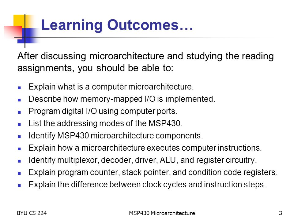 MSP430 Microarchitecture3 Learning Outcomes… After discussing microarchitecture and studying the reading assignments, you should be able to: Explain w