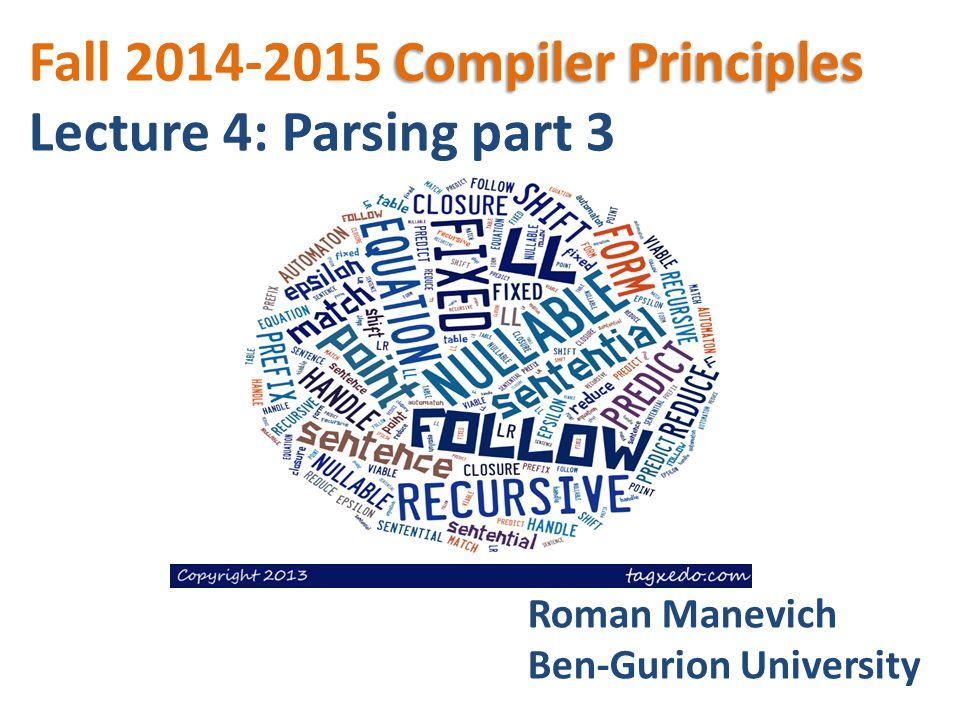 Compiler Principles Fall 2014-2015 Compiler Principles Lecture 4: Parsing part 3 Roman Manevich Ben-Gurion University