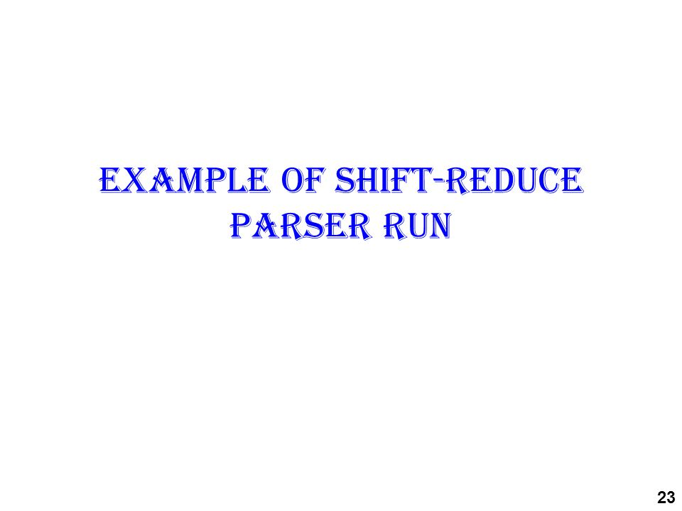 Example of Shift-reduce parser run 23