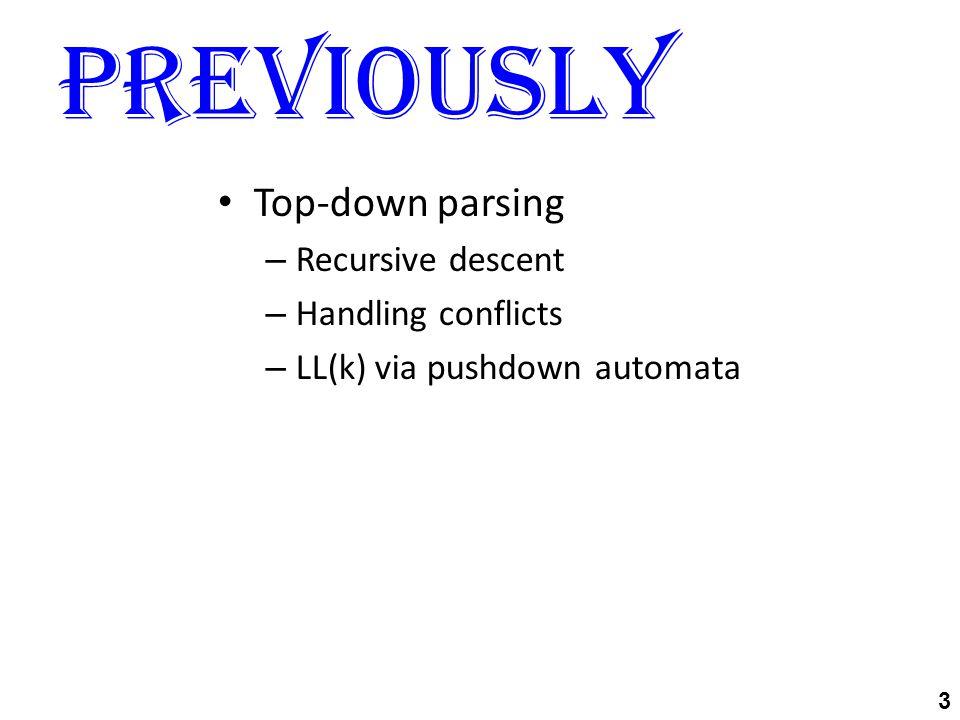 Previously 3 Top-down parsing – Recursive descent – Handling conflicts – LL(k) via pushdown automata