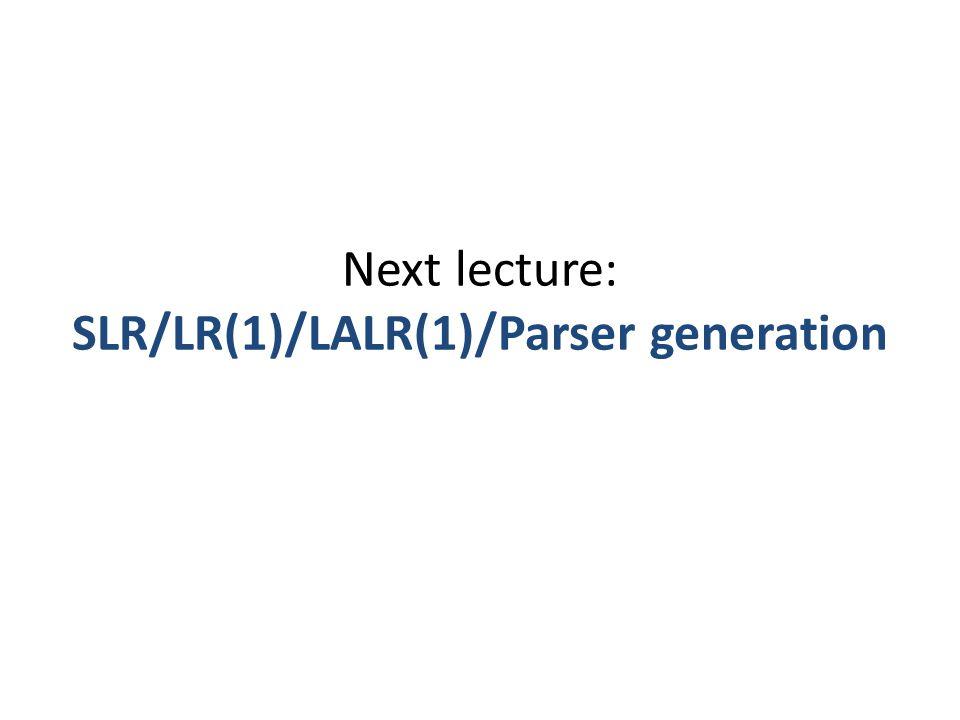 Next lecture: SLR/LR(1)/LALR(1)/Parser generation