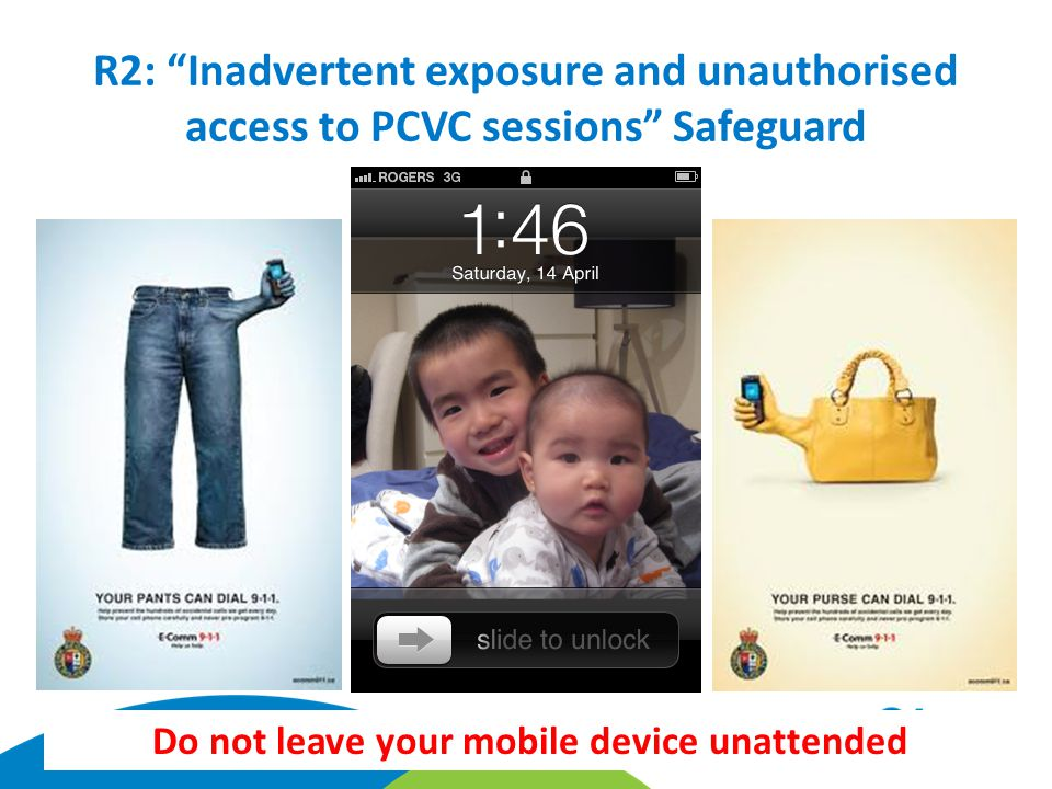 R2: Inadvertent exposure and unauthorised access to PCVC sessions Safeguard Do not leave your mobile device unattended