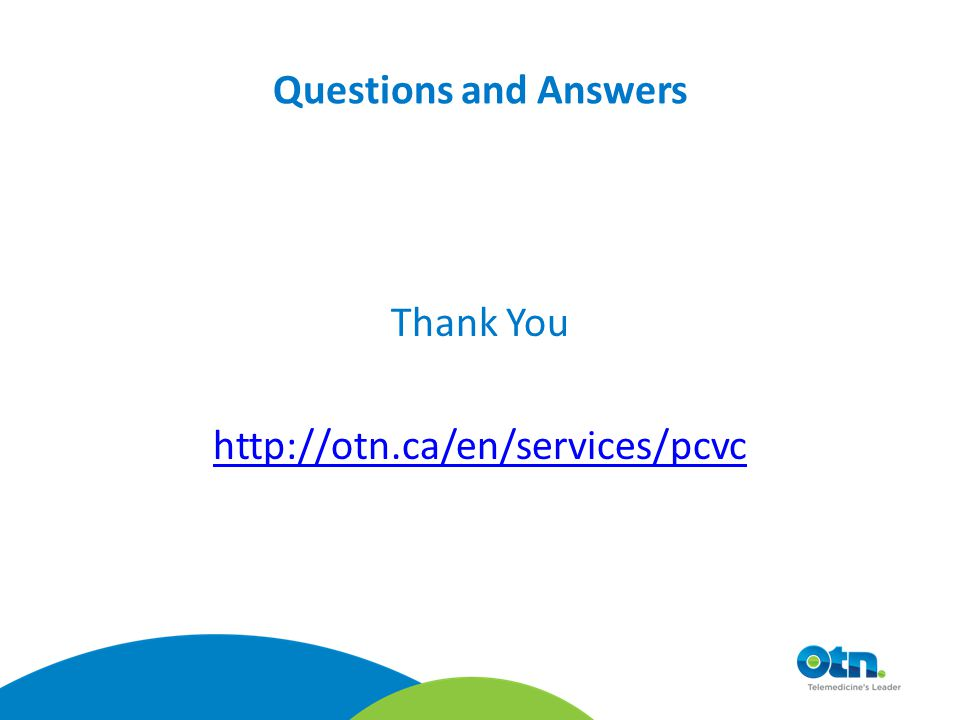 Questions and Answers Thank You http://otn.ca/en/services/pcvc