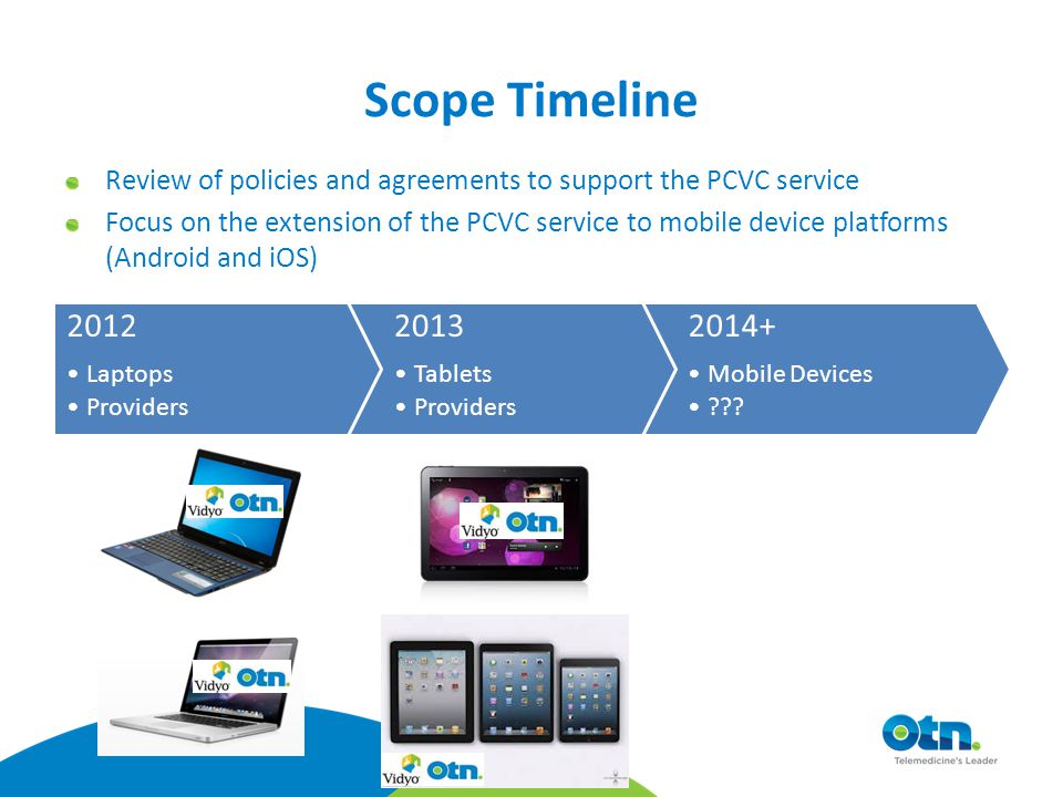 Scope Timeline 2012 Laptops Providers 2013 Tablets Providers Review of policies and agreements to support the PCVC service Focus on the extension of the PCVC service to mobile device platforms (Android and iOS) 2014+ Mobile Devices ???