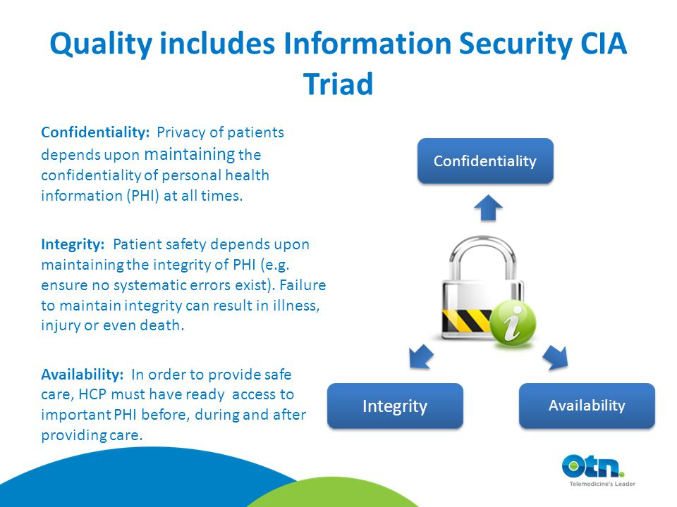 Confidentiality: Privacy of patients depends upon maintaining the confidentiality of personal health information (PHI) at all times.