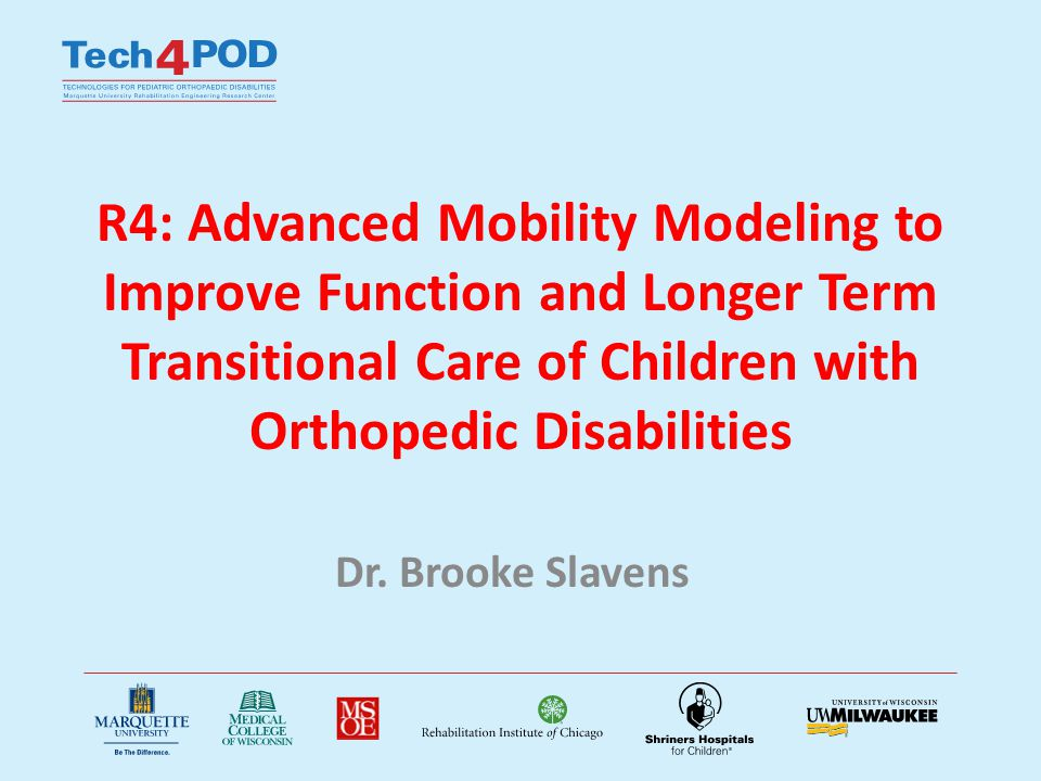R4A: Advanced Mobility Modeling to Improve Function and Longer Term Transitional Care of Children with Orthopedic Disabilities Proposed Subject Population of 48 Children – Cerebral Palsy (CP): 8 – Myelomenginocele (MM): 3 – Spinal Cord Injury (SCI): 10 – Osteogenesis Imperfecta (OI): 5