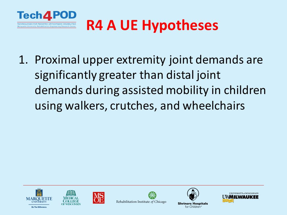 R4A UE Specific Aims 1.Quantify shoulder, elbow, and wrist joint dynamics during walker, crutch, and wheelchair mobility in 48 patients using 3D motion analysis and force sensing instrumented devices.