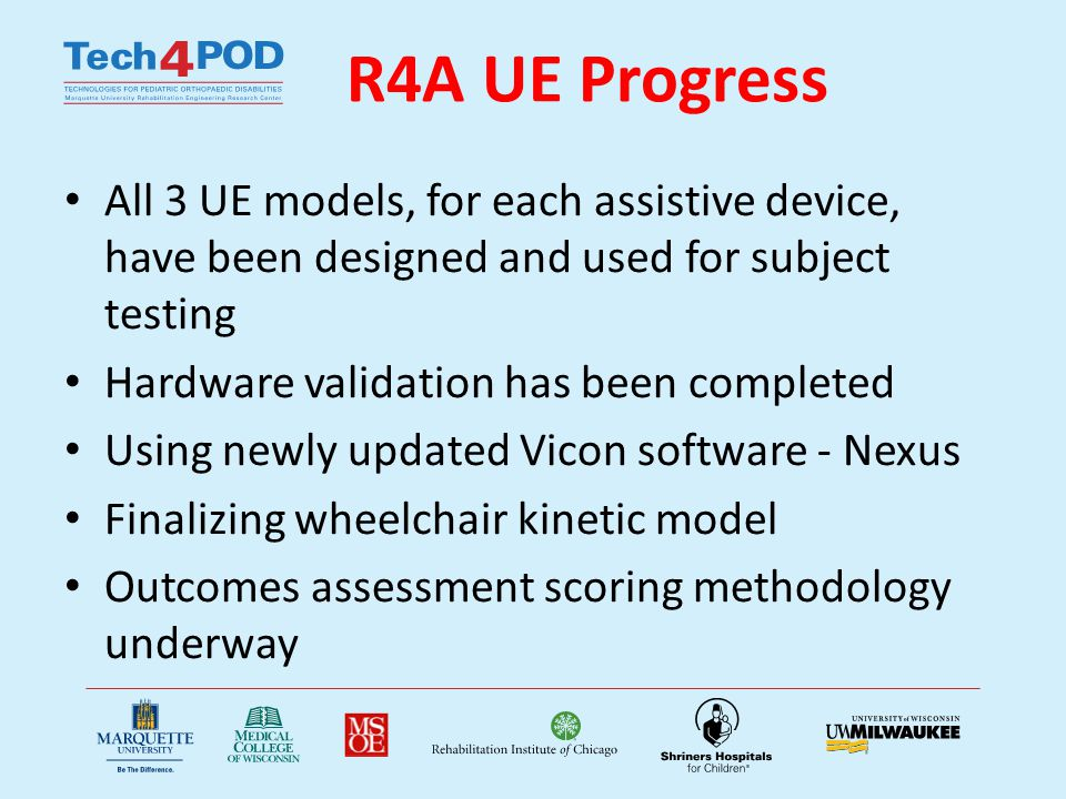R4A UE Accomplishments Publications and Presentations – Paul, A.J., Slavens, B., Graf, A., Krzak, J., Vogel, L., Harris G.F., Upper Extremity Biomechanical Model for Evaluation of Pediatrics with SCI during Wheelchair Activities.