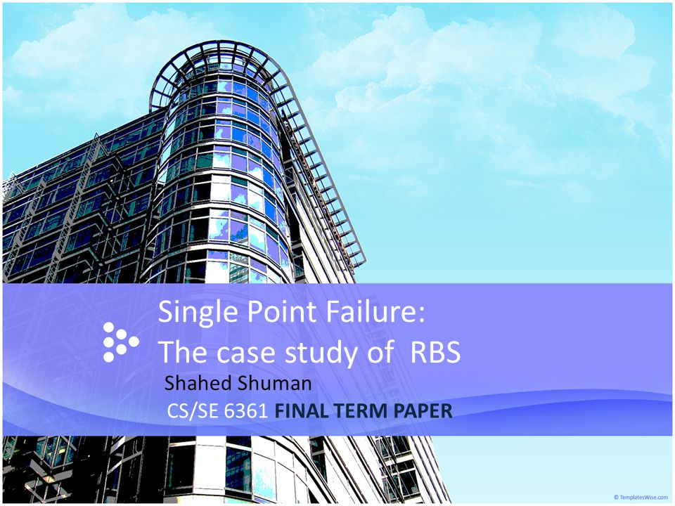 Single Point Failure: The case study of RBS CS/SE 6361 FINAL TERM PAPER Shahed Shuman