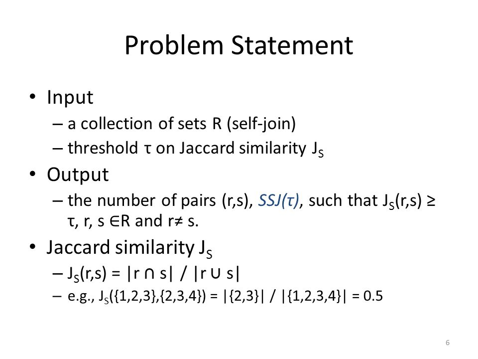 Problem Statement Input – a collection of sets R (self-join) – threshold τ on Jaccard similarity J S Output – the number of pairs (r,s), SSJ(τ), such that J S (r,s) ≥ τ, r, s ∈ R and r≠ s.