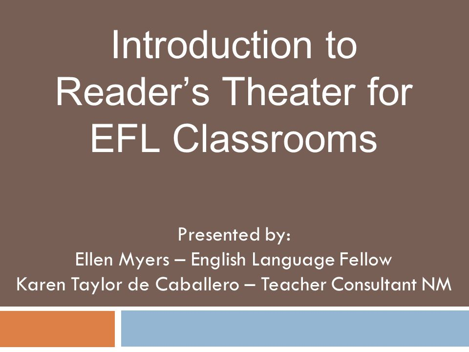 Introduction to Reader's Theater for EFL Classrooms Presented by: Ellen Myers – English Language Fellow Karen Taylor de Caballero – Teacher Consultant NM