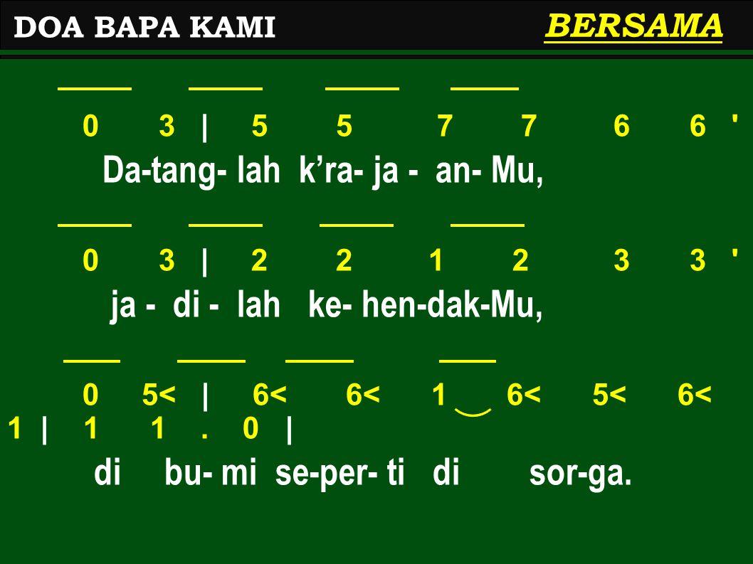 0 3   5 5 7 7 6 6 ' Da-tang- lah k'ra- ja - an- Mu, 0 3   2 2 1 2 3 3 ' ja - di - lah ke- hen-dak-Mu, 0 5<   6< 6< 1 6< 5< 6< 1   1 1. 0   di bu- mi s