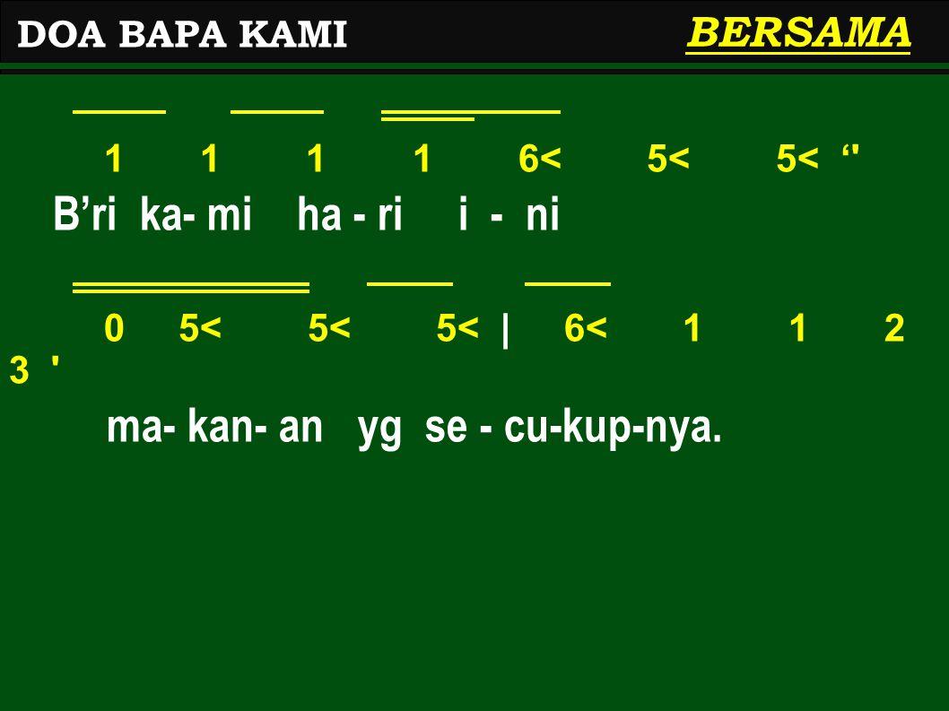 1 1 1 1 6< 5< 5< '' B'ri ka- mi ha - ri i - ni 0 5< 5< 5<   6< 1 1 2 3 ' ma- kan- an yg se - cu-kup-nya. DOA BAPA KAMI BERSAMA