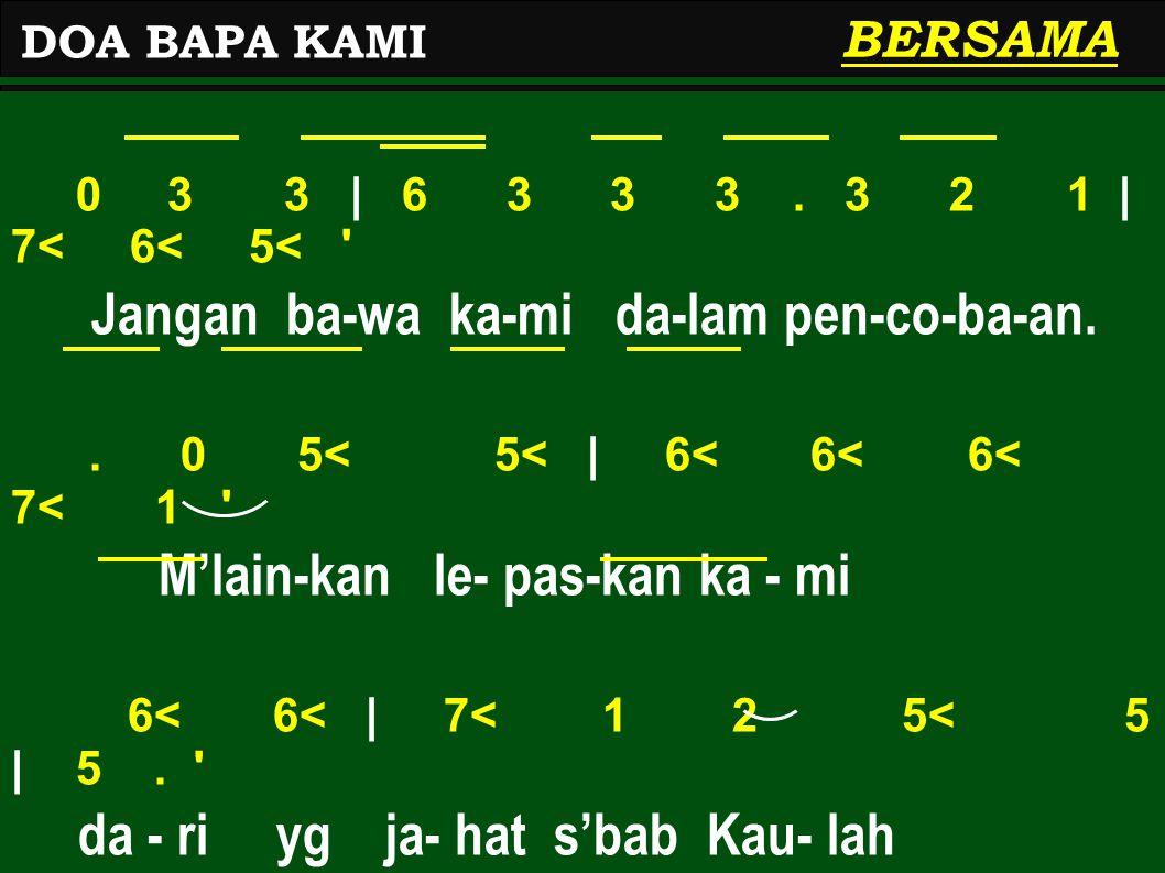 0 3 3   6 3 3 3. 3 2 1   7< 6< 5< ' Jangan ba-wa ka-mi da-lam pen-co-ba-an.. 0 5< 5<   6< 6< 6< 7< 1 ' M'lain-kan le- pas-kan ka - mi 6< 6<   7< 1 2 5