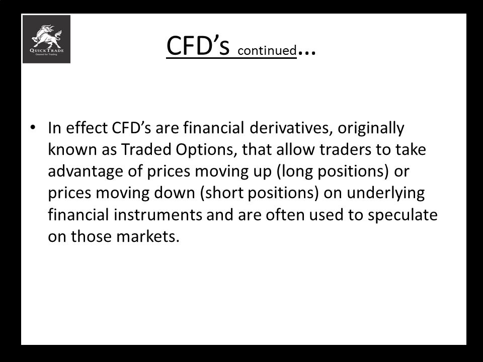 CFD's continued … In effect CFD's are financial derivatives, originally known as Traded Options, that allow traders to take advantage of prices moving
